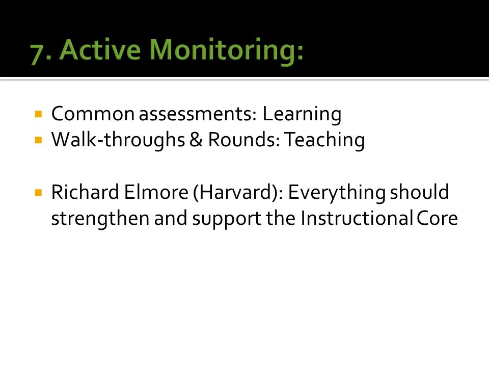  Common assessments: Learning  Walk-throughs & Rounds: Teaching  Richard Elmore (Harvard): Everything should strengthen and support the Instructional Core
