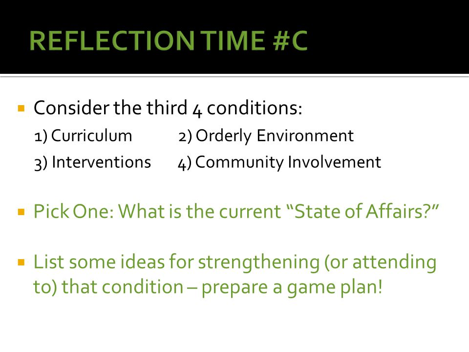  Consider the third 4 conditions: 1) Curriculum 2) Orderly Environment 3) Interventions 4) Community Involvement  Pick One: What is the current State of Affairs  List some ideas for strengthening (or attending to) that condition – prepare a game plan!