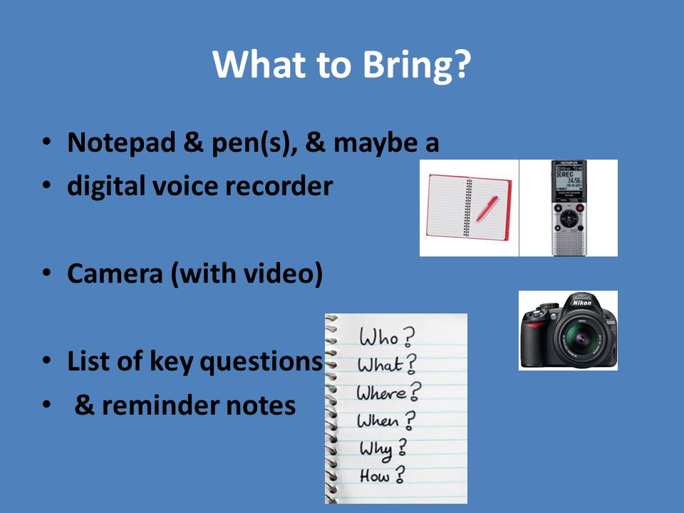 What to Bring? Notepad & pen(s), & maybe a digital voice recorder Camera (with video) List of key questions & reminder notes