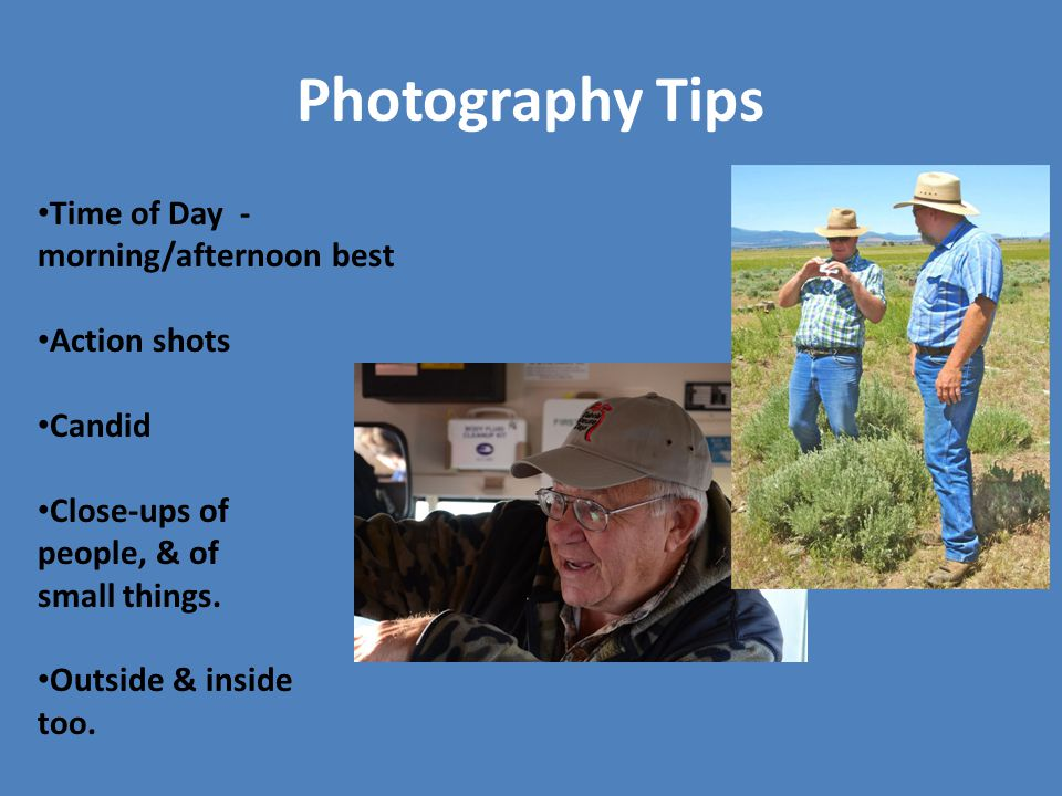 Photography Tips Time of Day - morning/afternoon best Action shots Candid Close-ups of people, & of small things. Outside & inside too.