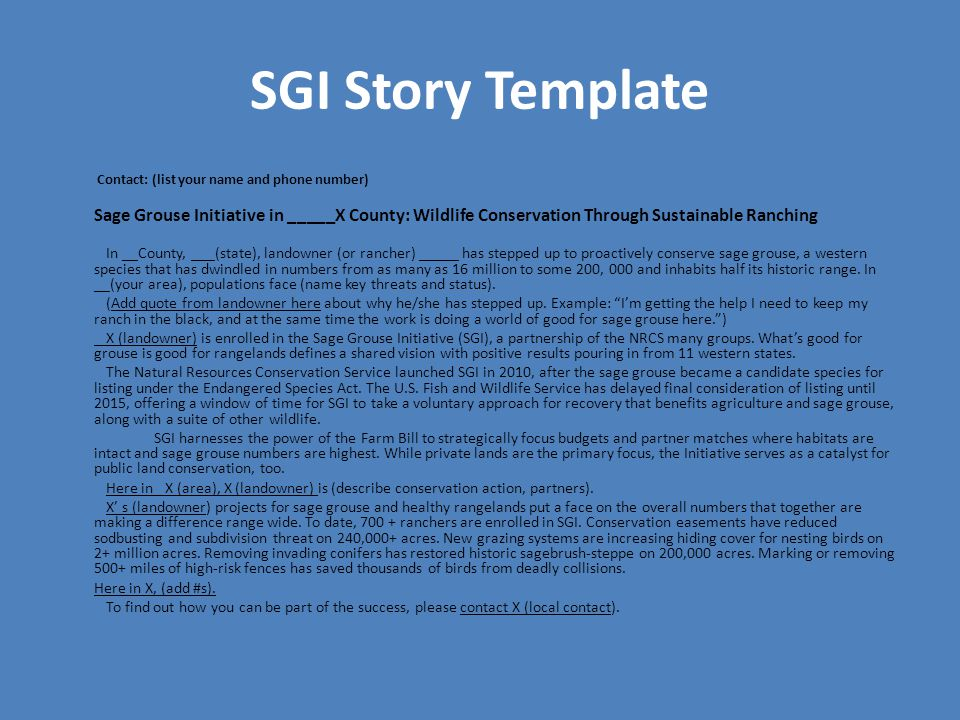 SGI Story Template Contact: (list your name and phone number) Sage Grouse Initiative in _____X County: Wildlife Conservation Through Sustainable Ranching In __County, ___(state), landowner (or rancher) _____ has stepped up to proactively conserve sage grouse, a western species that has dwindled in numbers from as many as 16 million to some 200, 000 and inhabits half its historic range.