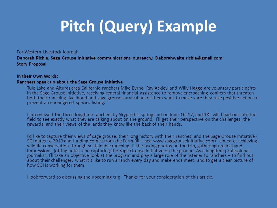 Pitch (Query) Example For Western Livestock Journal: Deborah Richie, Sage Grouse Initiative communications outreach,: Deborahwaite.richie@gmail.com Story Proposal In their Own Words: Ranchers speak up about the Sage Grouse Initiative Tule Lake and Alturas area California ranchers Mike Byrne, Ray Ackley, and Willy Hagge are voluntary participants in the Sage Grouse Initiative, receiving federal financial assistance to remove encroaching conifers that threaten both their ranching livelihood and sage grouse survival.