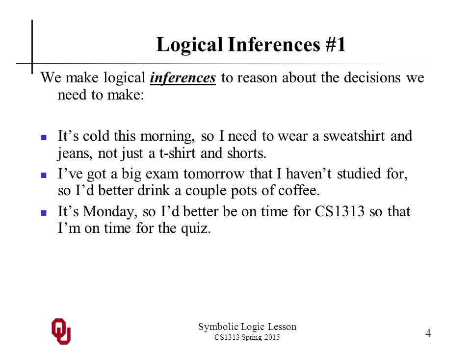 Symbolic Logic Lesson CS1313 Spring 2015 5 Logical Inferences #2 We can even construct more complicated chains of logic: 1.I have a programming project due soon.