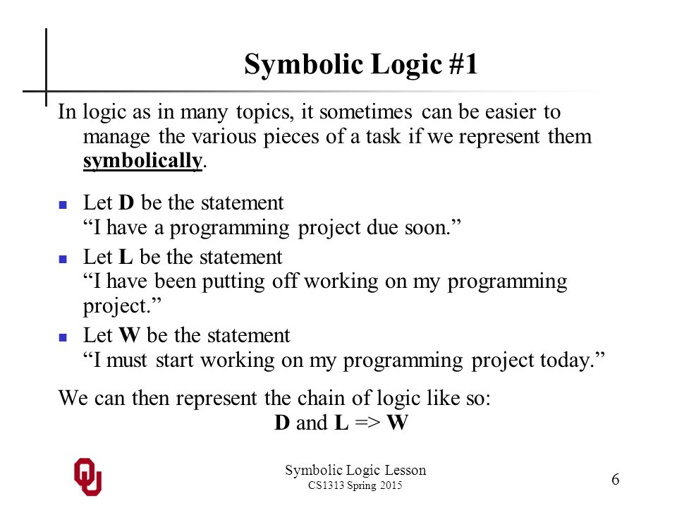 Symbolic Logic Lesson CS1313 Spring 2015 7 Symbolic Logic #2 D and L => W This can be read in two ways: D and L implies W. If D is true and L is true, then W is true.
