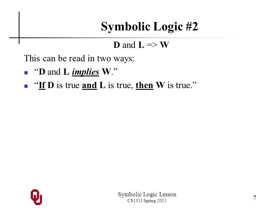 Symbolic Logic Lesson CS1313 Spring 2015 28 Truth Table for NOT Operation NOT S We can represent this statement with a truth table: NOT S truefalse true