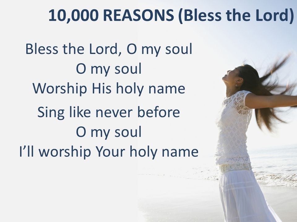 10,000 REASONS (Bless the Lord) Bless the Lord, O my soul O my soul Worship His holy name Sing like never before O my soul I'll worship Your holy name