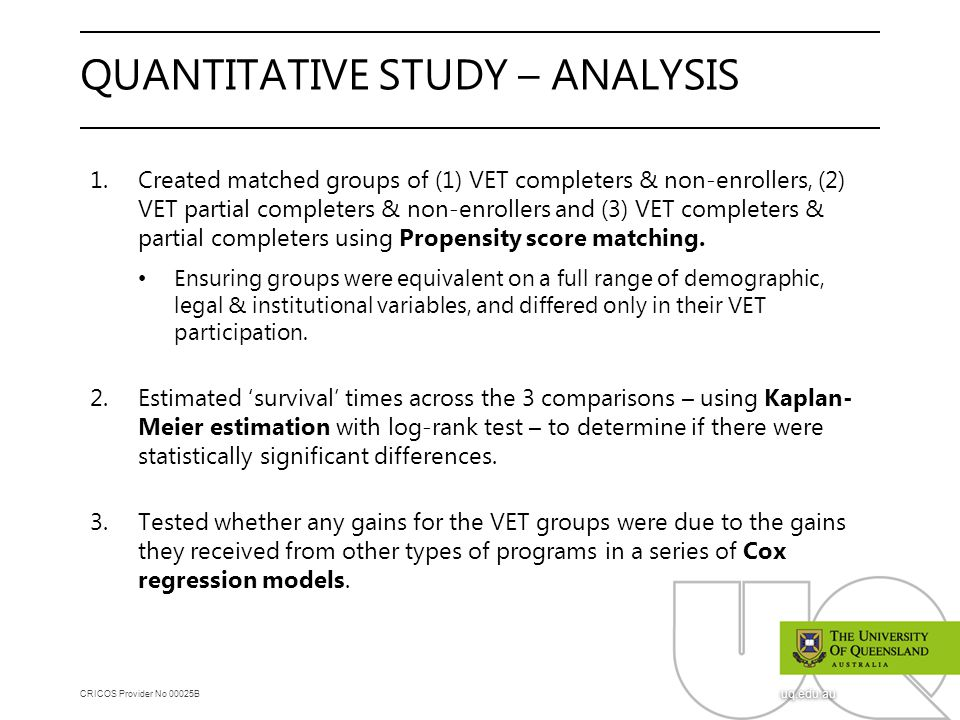 CRICOS Provider No 00025B uq.edu.au QUANTITATIVE STUDY – ANALYSIS 1.Created matched groups of (1) VET completers & non-enrollers, (2) VET partial completers & non-enrollers and (3) VET completers & partial completers using Propensity score matching.