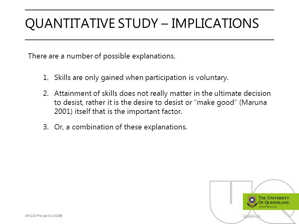CRICOS Provider No 00025B uq.edu.au QUANTITATIVE STUDY – IMPLICATIONS There are a number of possible explanations. 1.Skills are only gained when parti