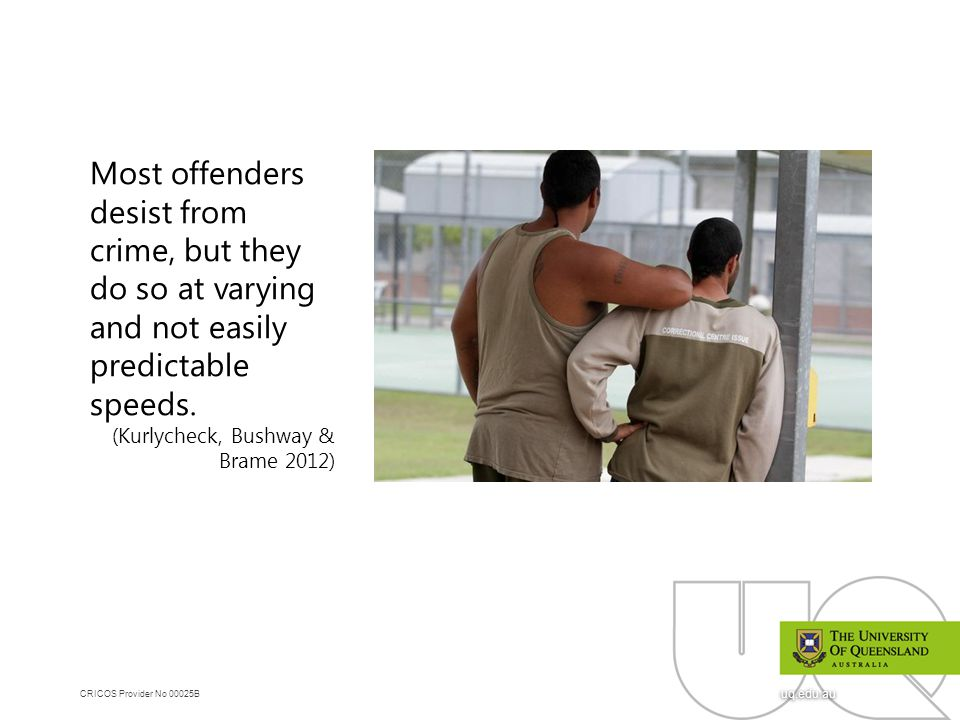 CRICOS Provider No 00025B uq.edu.au Most offenders desist from crime, but they do so at varying and not easily predictable speeds. (Kurlycheck, Bushwa