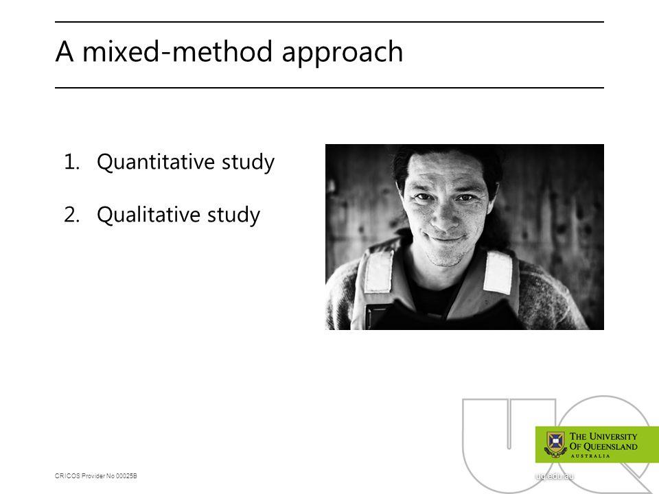 CRICOS Provider No 00025B uq.edu.au A mixed-method approach 1.Quantitative study 2.Qualitative study