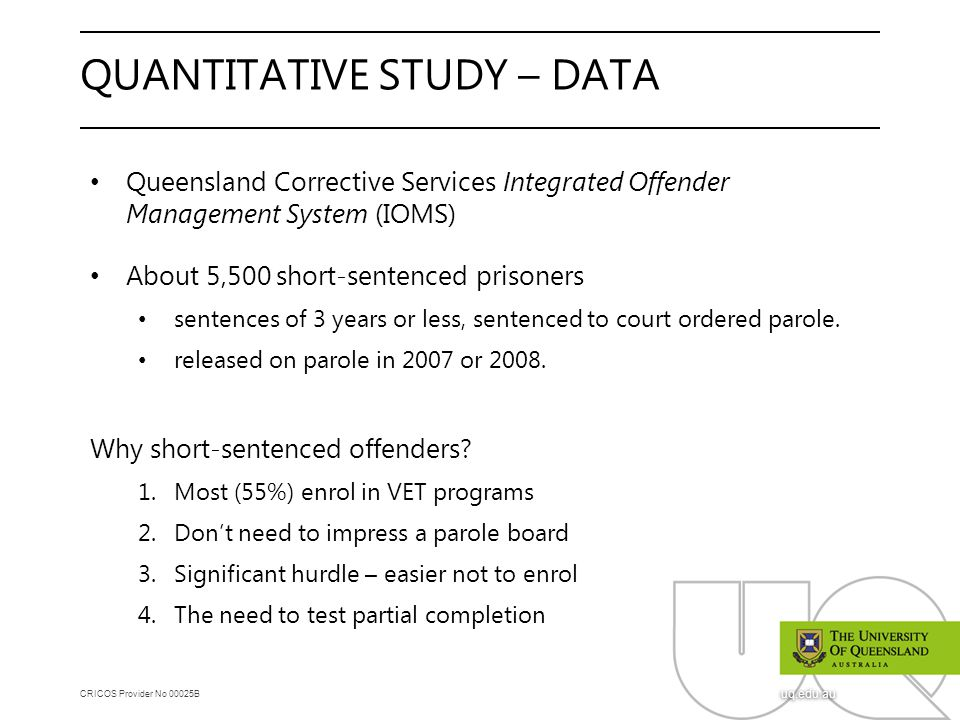CRICOS Provider No 00025B uq.edu.au QUANTITATIVE STUDY – DATA Queensland Corrective Services Integrated Offender Management System (IOMS) About 5,500 short-sentenced prisoners sentences of 3 years or less, sentenced to court ordered parole.