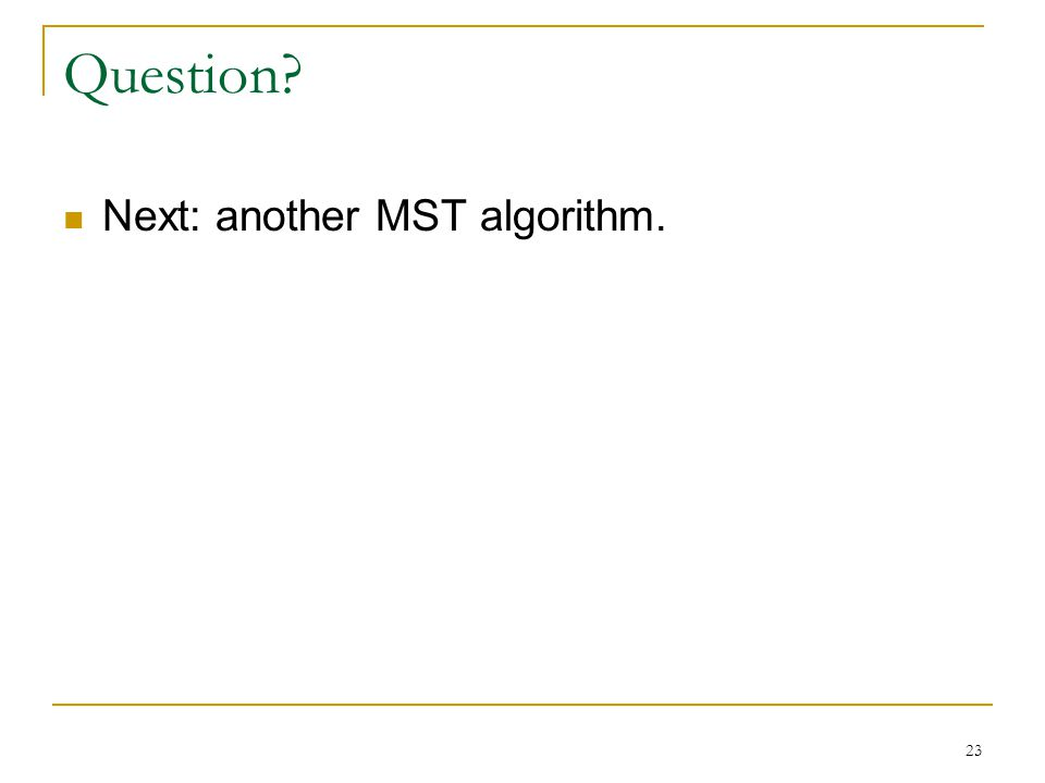 Question Next: another MST algorithm. 23