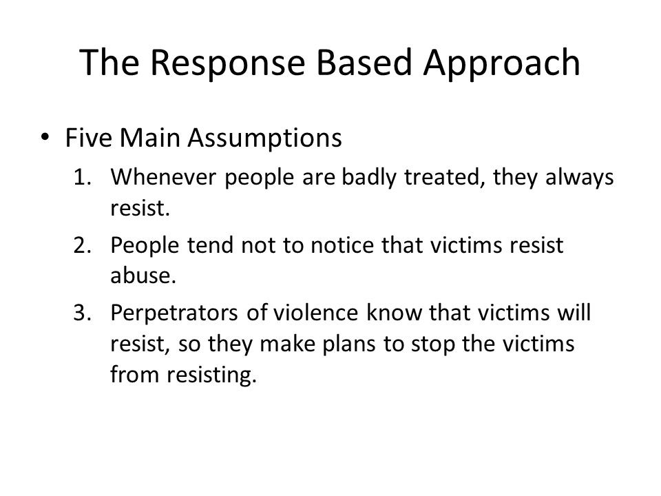The Response Based Approach Five Main Assumptions 1.Whenever people are badly treated, they always resist.