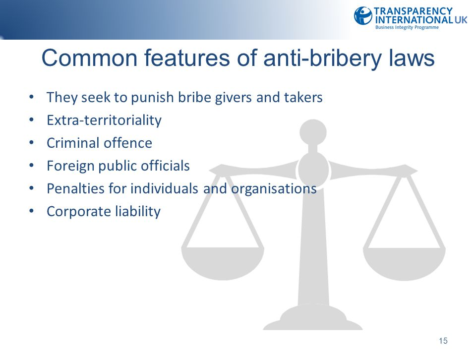 Common features of anti-bribery laws They seek to punish bribe givers and takers Extra-territoriality Criminal offence Foreign public officials Penalties for individuals and organisations Corporate liability 15
