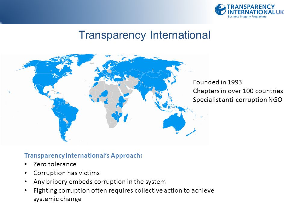 Transparency International Founded in 1993 Chapters in over 100 countries Specialist anti-corruption NGO Transparency International's Approach: Zero tolerance Corruption has victims Any bribery embeds corruption in the system Fighting corruption often requires collective action to achieve systemic change