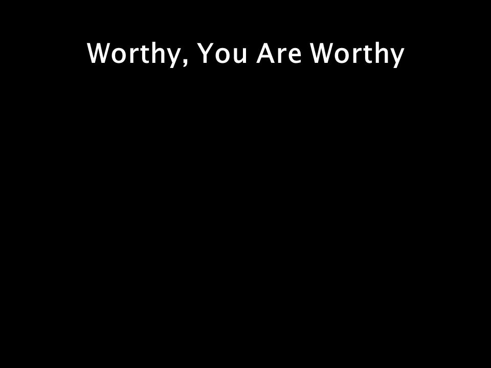 Worthy, You Are Worthy