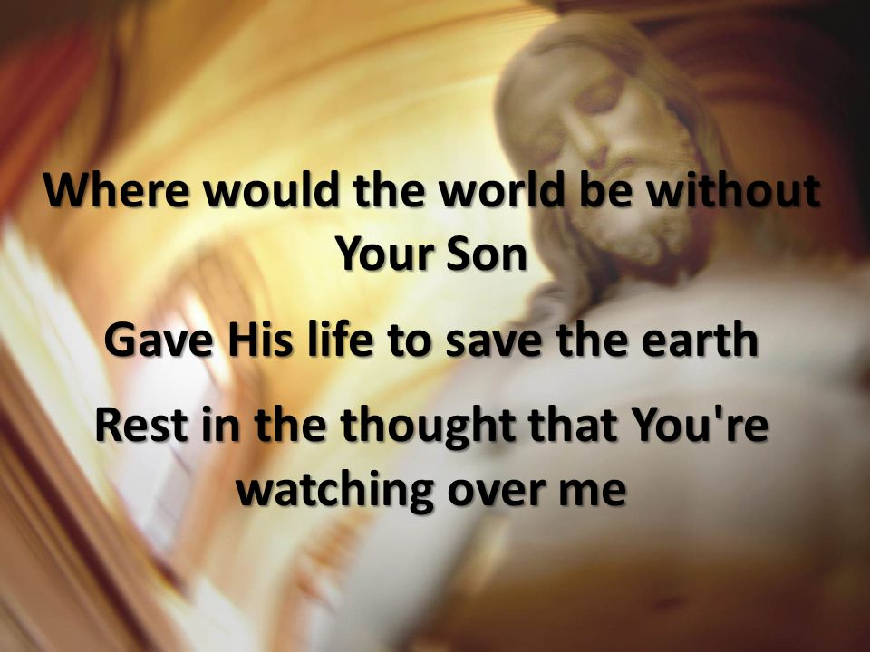 Where would the world be without Your Son Gave His life to save the earth Rest in the thought that You re watching over me