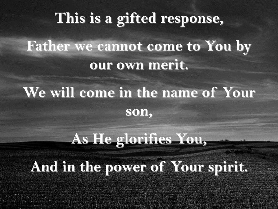 This is a gifted response, Father we cannot come to You by our own merit.