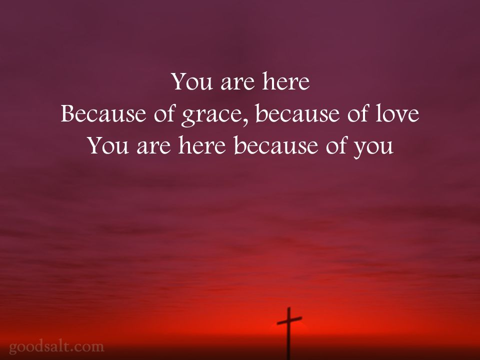You are here Because of grace, because of love You are here because of you