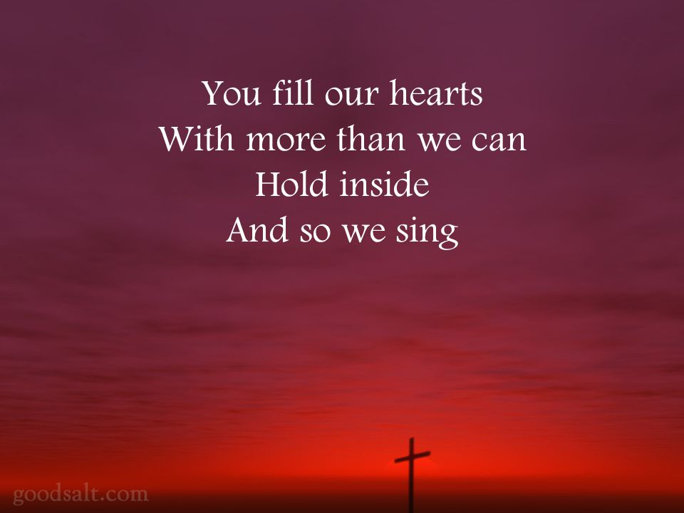 You fill our hearts With more than we can Hold inside And so we sing