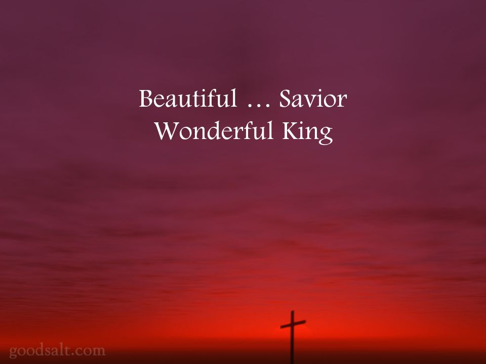 Beautiful … Savior Wonderful King