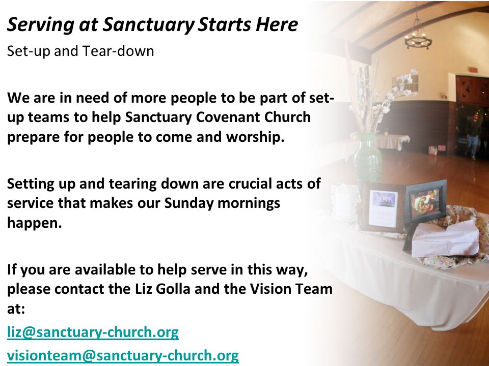Serving at Sanctuary Starts Here Set-up and Tear-down We are in need of more people to be part of set- up teams to help Sanctuary Covenant Church prepare for people to come and worship.