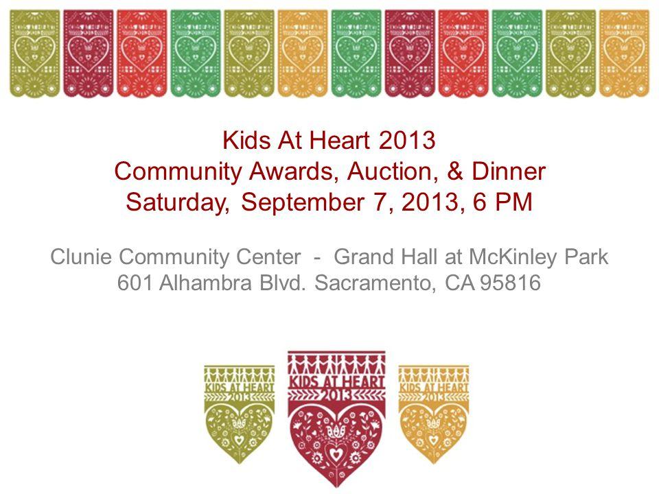Kids At Heart 2013 Community Awards, Auction, & Dinner Saturday, September 7, 2013, 6 PM Clunie Community Center - Grand Hall at McKinley Park 601 Alhambra Blvd.