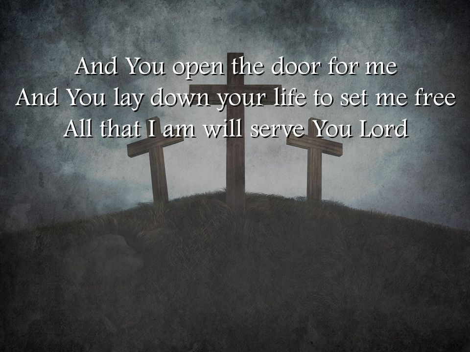 And You open the door for me And You lay down your life to set me free All that I am will serve You Lord