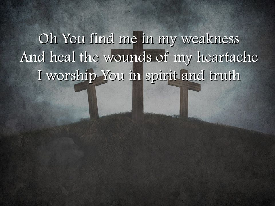 Oh You find me in my weakness And heal the wounds of my heartache I worship You in spirit and truth