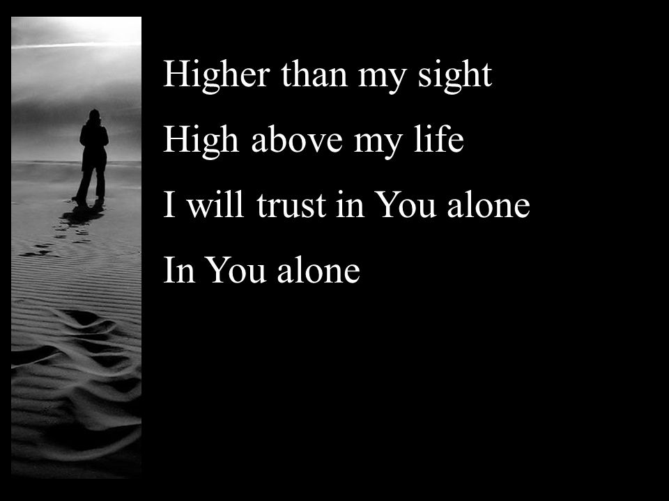 Higher than my sight High above my life I will trust in You alone In You alone