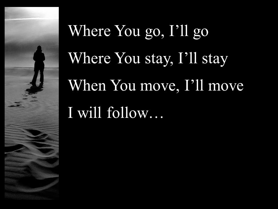 Where You go, I'll go Where You stay, I'll stay When You move, I'll move I will follow…