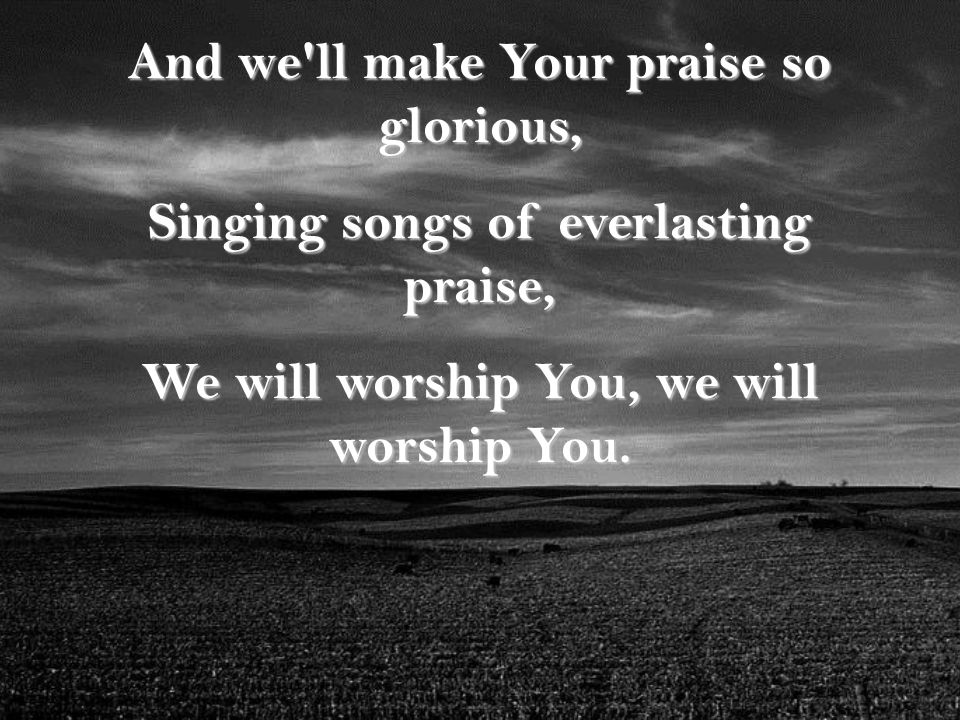And we ll make Your praise so glorious, Singing songs of everlasting praise, We will worship You, we will worship You.