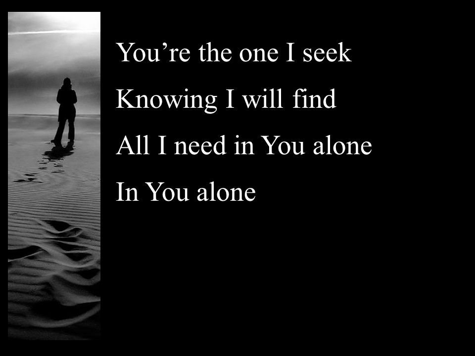 You're the one I seek Knowing I will find All I need in You alone In You alone