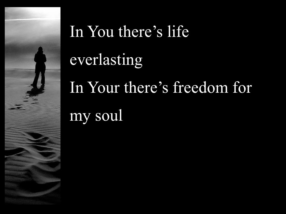 In You there's life everlasting In Your there's freedom for my soul