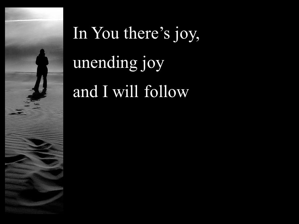 In You there's joy, unending joy and I will follow