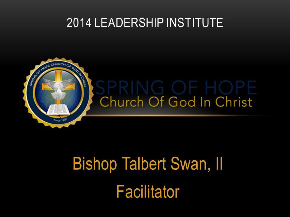 Bishop Talbert Swan, II Facilitator 2014 LEADERSHIP INSTITUTE