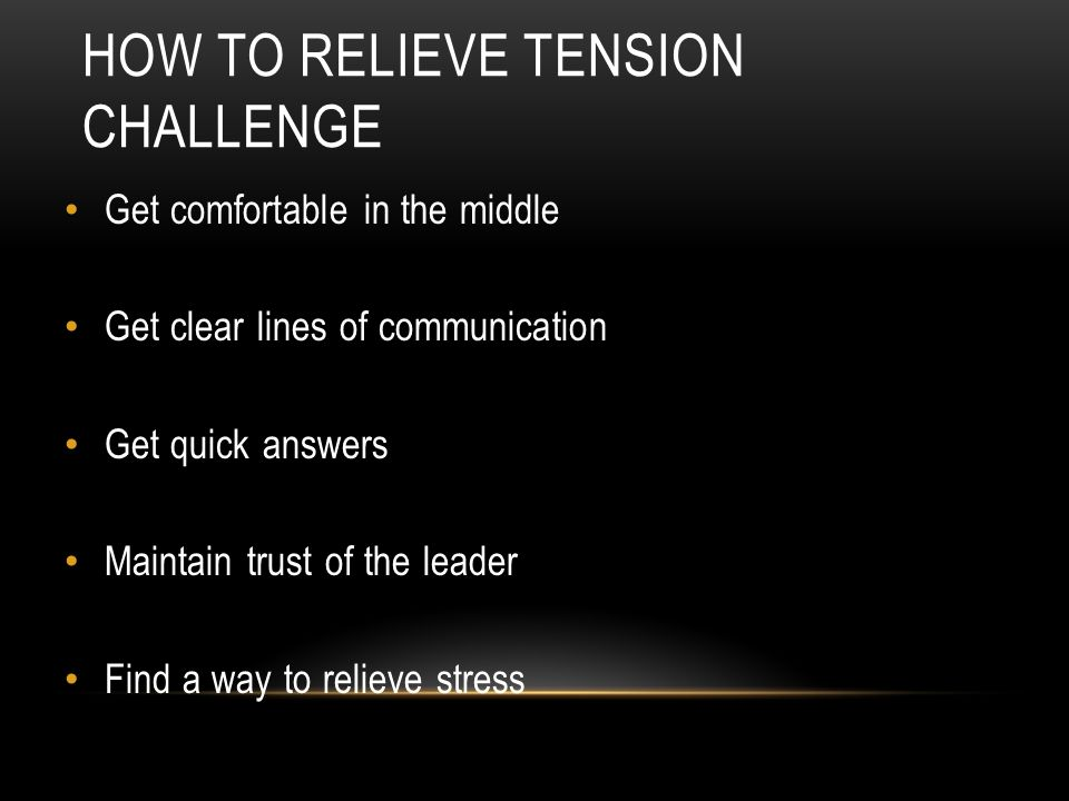 HOW TO RELIEVE TENSION CHALLENGE Get comfortable in the middle Get clear lines of communication Get quick answers Maintain trust of the leader Find a