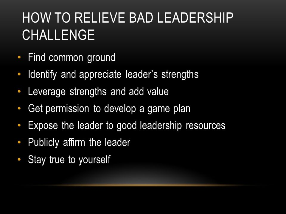 HOW TO RELIEVE BAD LEADERSHIP CHALLENGE Find common ground Identify and appreciate leader ' s strengths Leverage strengths and add value Get permissio