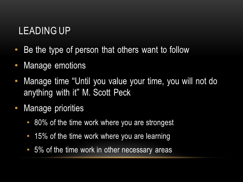 """LEADING UP Be the type of person that others want to follow Manage emotions Manage time """" Until you value your time, you will not do anything with it"""