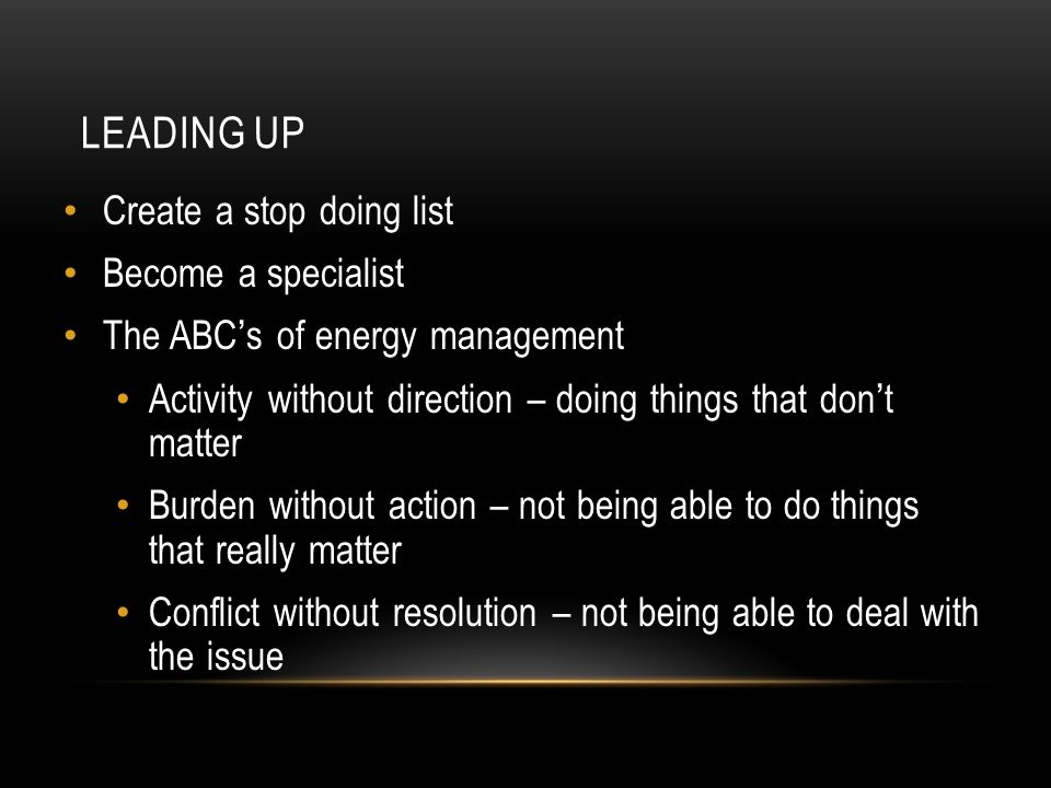 LEADING UP Create a stop doing list Become a specialist The ABC ' s of energy management Activity without direction – doing things that don ' t matter Burden without action – not being able to do things that really matter Conflict without resolution – not being able to deal with the issue