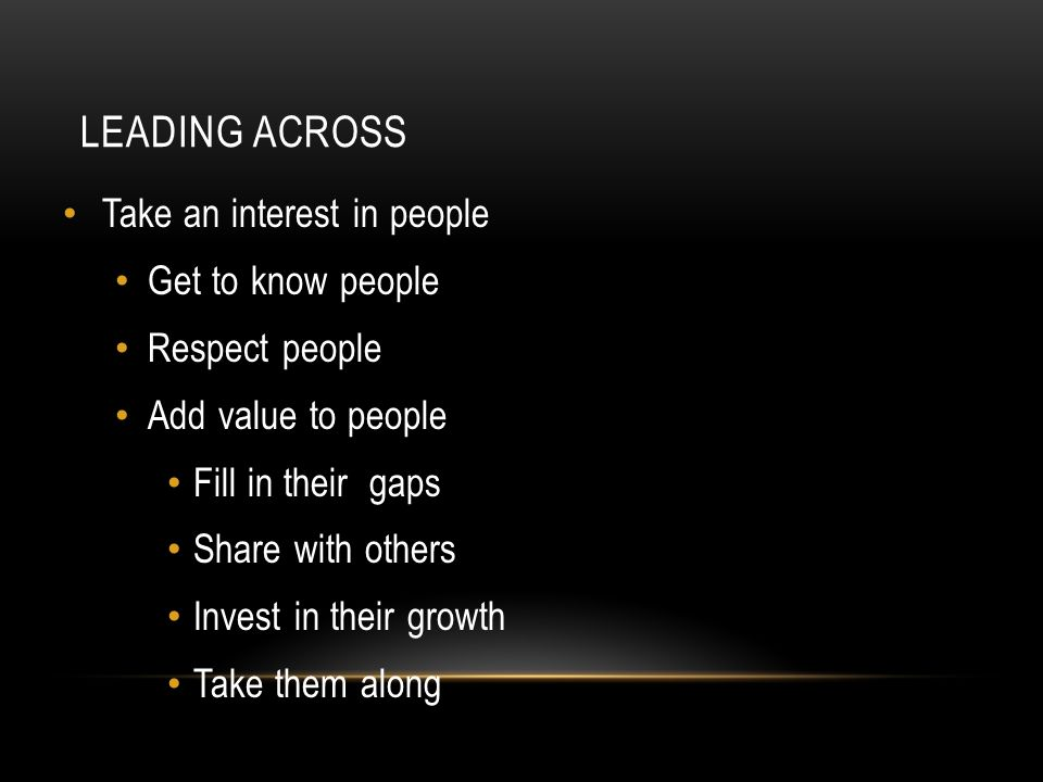 LEADING ACROSS Take an interest in people Get to know people Respect people Add value to people Fill in their gaps Share with others Invest in their growth Take them along