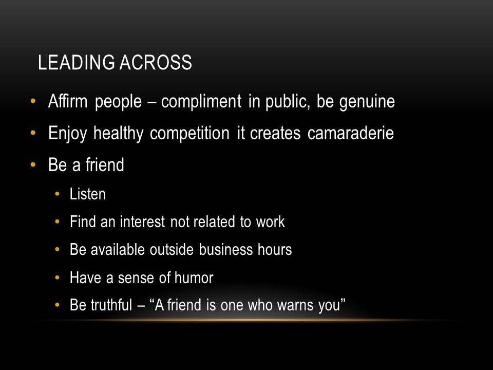 LEADING ACROSS Affirm people – compliment in public, be genuine Enjoy healthy competition it creates camaraderie Be a friend Listen Find an interest not related to work Be available outside business hours Have a sense of humor Be truthful – A friend is one who warns you
