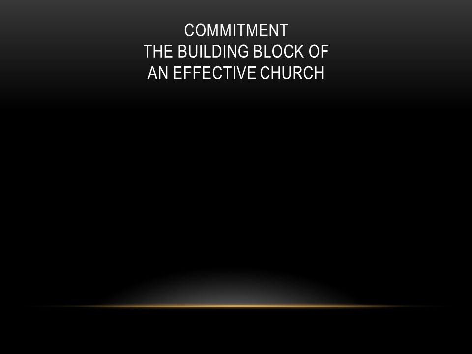 COMMITMENT THE BUILDING BLOCK OF AN EFFECTIVE CHURCH