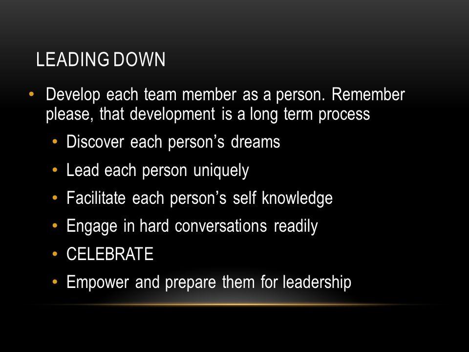 LEADING DOWN Develop each team member as a person. Remember please, that development is a long term process Discover each person ' s dreams Lead each