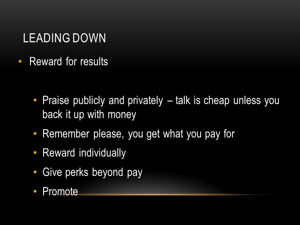 LEADING DOWN Reward for results Praise publicly and privately – talk is cheap unless you back it up with money Remember please, you get what you pay for Reward individually Give perks beyond pay Promote