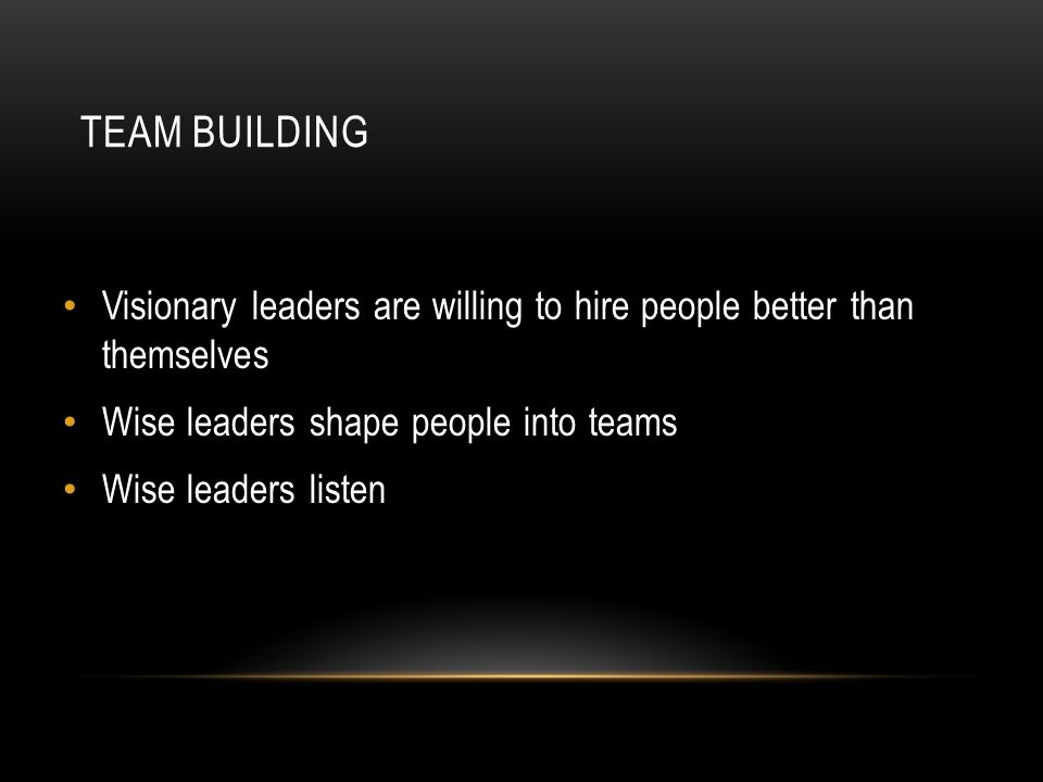 TEAM BUILDING Visionary leaders are willing to hire people better than themselves Wise leaders shape people into teams Wise leaders listen