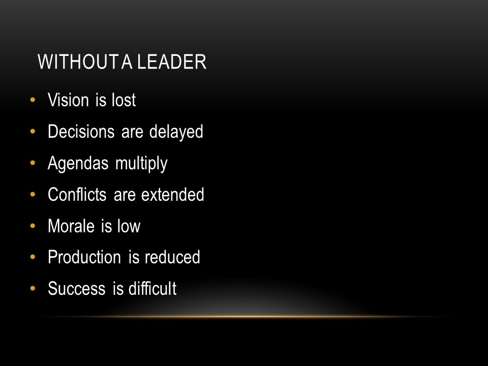 WITHOUT A LEADER Vision is lost Decisions are delayed Agendas multiply Conflicts are extended Morale is low Production is reduced Success is difficult