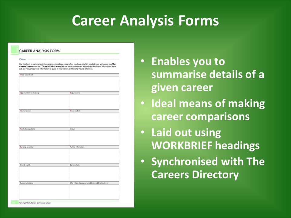 Career Analysis Forms Enables you to summarise details of a given career Ideal means of making career comparisons Laid out using WORKBRIEF headings Synchronised with The Careers Directory