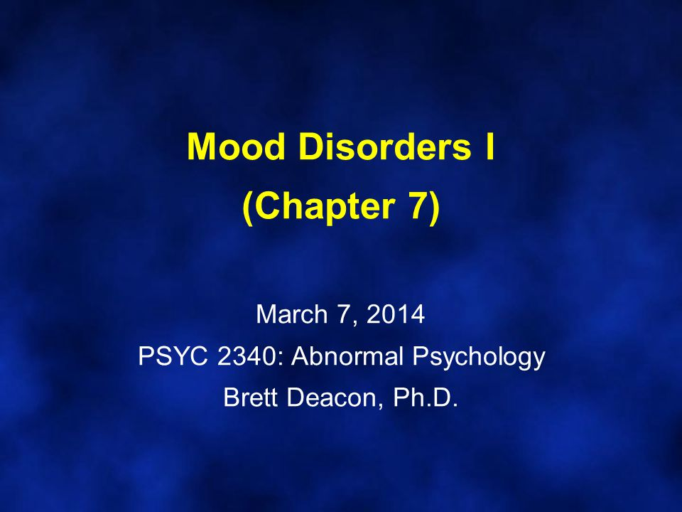 Mood Disorders I (Chapter 7) March 7, 2014 PSYC 2340: Abnormal Psychology Brett Deacon, Ph.D.