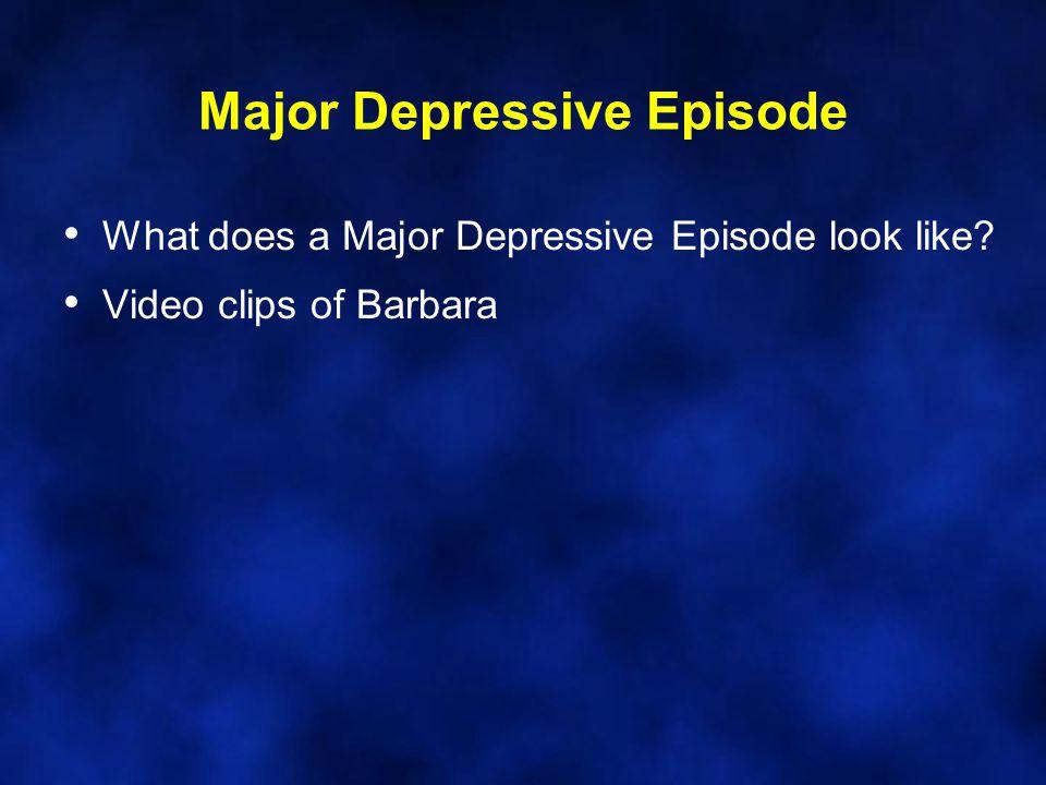 Major Depressive Episode What does a Major Depressive Episode look like? Video clips of Barbara